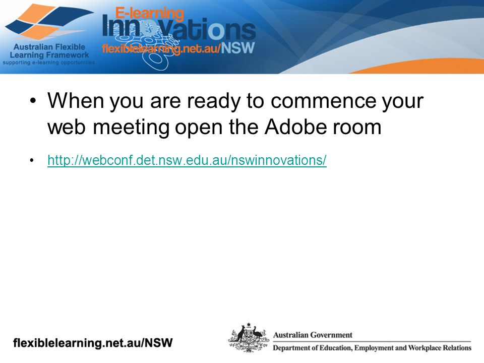 When you are ready to commence your web meeting open the Adobe room http://webconf.det.nsw.edu.au/nswinnovations/