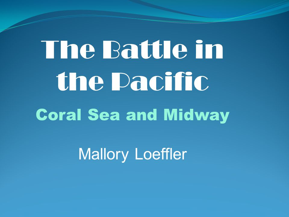 The Battle in the Pacific Coral Sea and Midway Mallory Loeffler