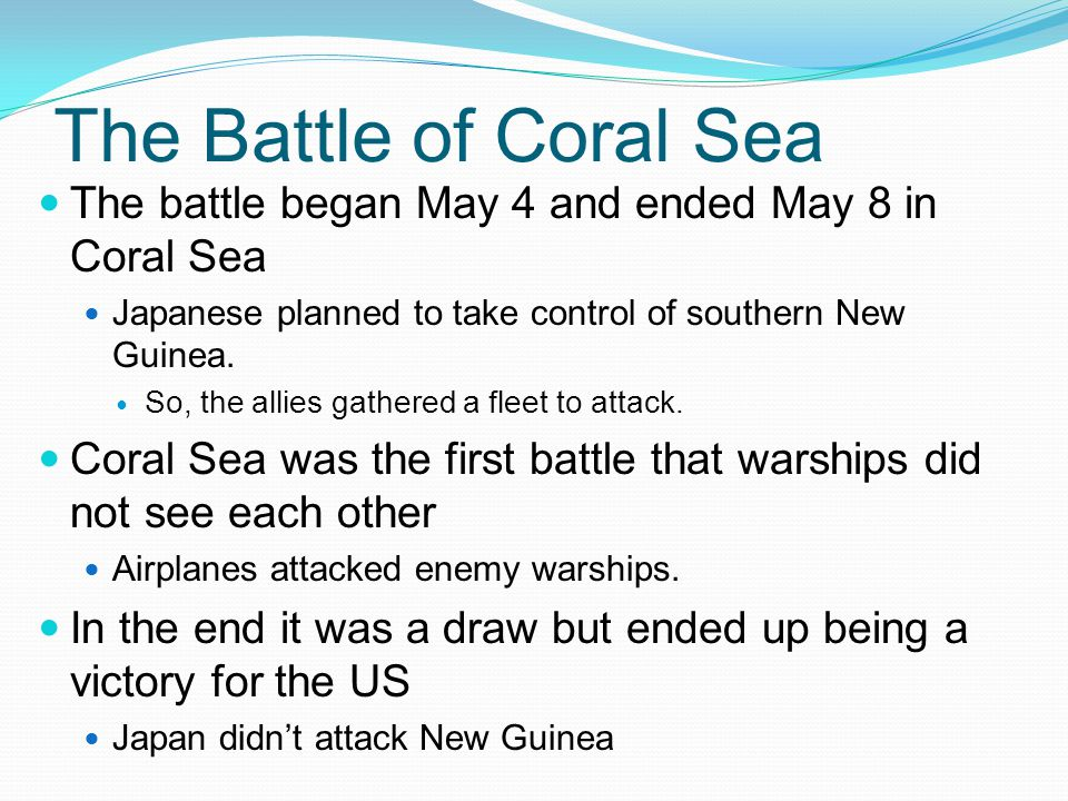 The Battle of Coral Sea The battle began May 4 and ended May 8 in Coral Sea Japanese planned to take control of southern New Guinea.