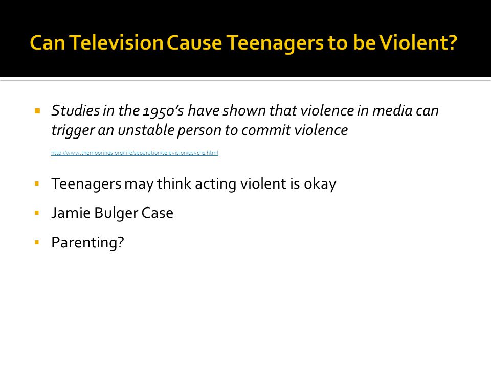  Studies in the 1950's have shown that violence in media can trigger an unstable person to commit violence http://www.themoorings.org/life/separation/television/psych1.html  Teenagers may think acting violent is okay  Jamie Bulger Case  Parenting