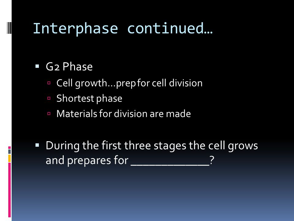Interphase continued…  G2 Phase  Cell growth…prep for cell division  Shortest phase  Materials for division are made  During the first three stages the cell grows and prepares for _____________