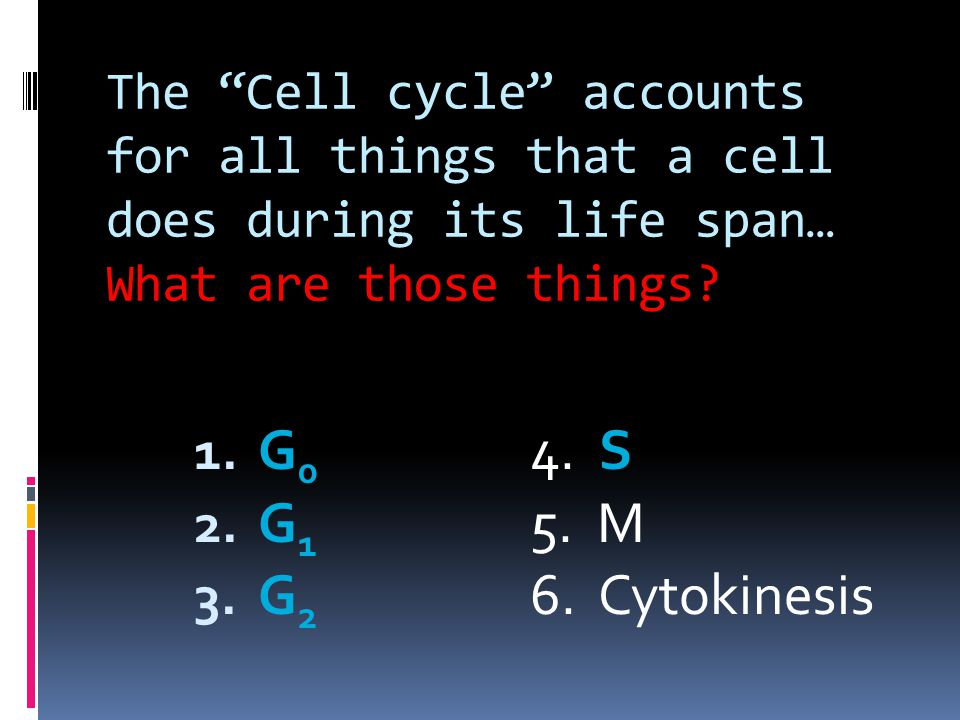 The Cell cycle accounts for all things that a cell does during its life span… What are those things.