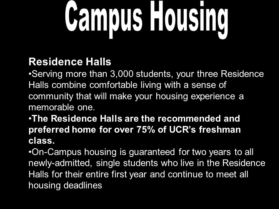 Residence Halls Serving more than 3,000 students, your three Residence Halls combine comfortable living with a sense of community that will make your housing experience a memorable one.