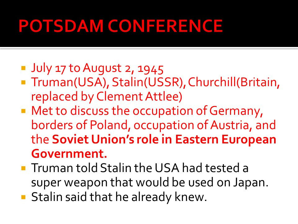  July 17 to August 2, 1945  Truman(USA), Stalin(USSR), Churchill(Britain, replaced by Clement Attlee)  Met to discuss the occupation of Germany, borders of Poland, occupation of Austria, and the Soviet Union's role in Eastern European Government.