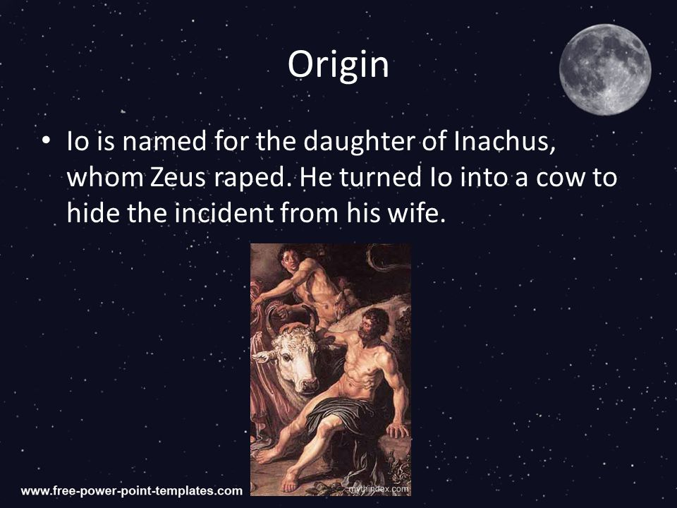 Origin Io is named for the daughter of Inachus, whom Zeus raped.