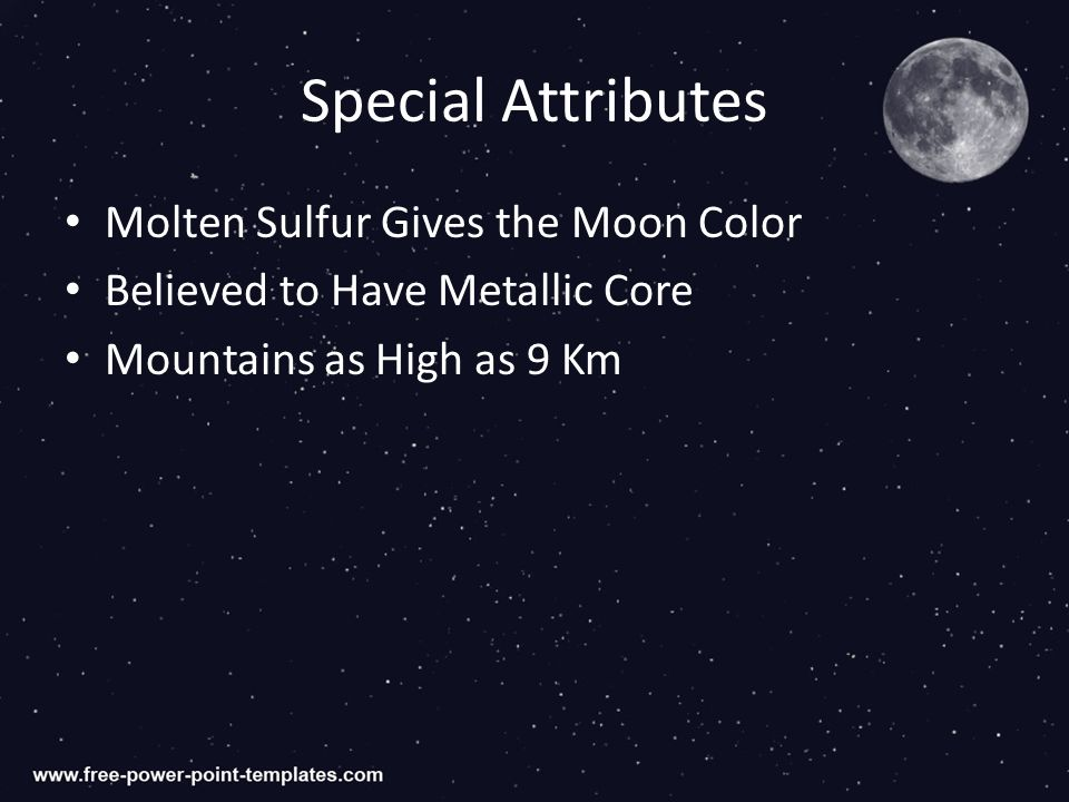 Special Attributes Molten Sulfur Gives the Moon Color Believed to Have Metallic Core Mountains as High as 9 Km