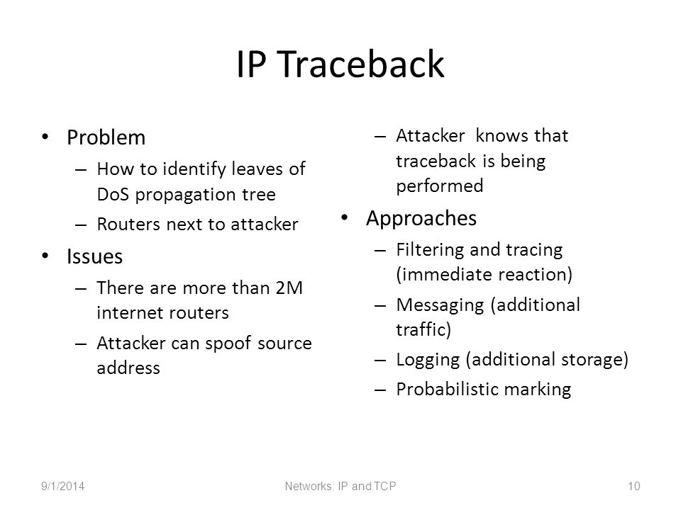 IP Traceback Problem – How to identify leaves of DoS propagation tree – Routers next to attacker Issues – There are more than 2M internet routers – Attacker can spoof source address – Attacker knows that traceback is being performed Approaches – Filtering and tracing (immediate reaction) – Messaging (additional traffic) – Logging (additional storage) – Probabilistic marking 9/1/2014Networks: IP and TCP10