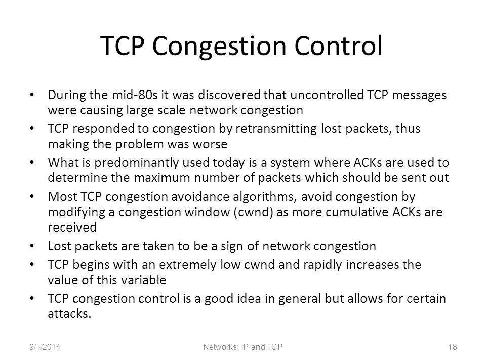 TCP Congestion Control During the mid-80s it was discovered that uncontrolled TCP messages were causing large scale network congestion TCP responded to congestion by retransmitting lost packets, thus making the problem was worse What is predominantly used today is a system where ACKs are used to determine the maximum number of packets which should be sent out Most TCP congestion avoidance algorithms, avoid congestion by modifying a congestion window (cwnd) as more cumulative ACKs are received Lost packets are taken to be a sign of network congestion TCP begins with an extremely low cwnd and rapidly increases the value of this variable TCP congestion control is a good idea in general but allows for certain attacks.