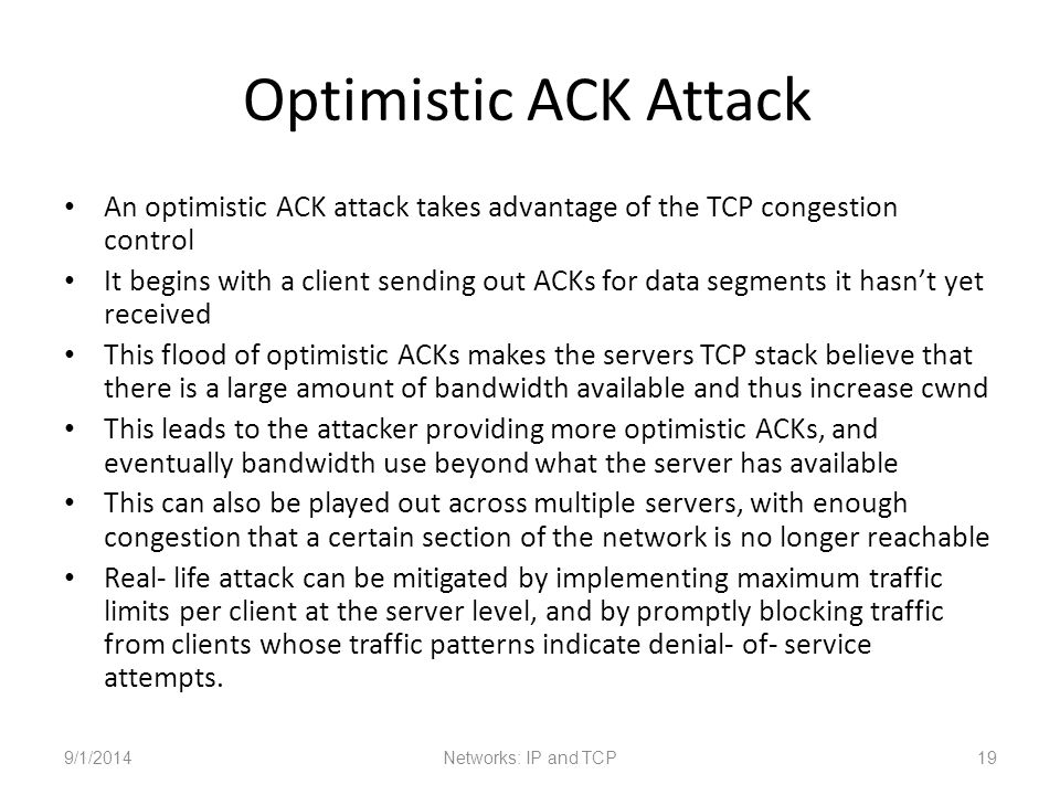 Optimistic ACK Attack An optimistic ACK attack takes advantage of the TCP congestion control It begins with a client sending out ACKs for data segments it hasn't yet received This flood of optimistic ACKs makes the servers TCP stack believe that there is a large amount of bandwidth available and thus increase cwnd This leads to the attacker providing more optimistic ACKs, and eventually bandwidth use beyond what the server has available This can also be played out across multiple servers, with enough congestion that a certain section of the network is no longer reachable Real- life attack can be mitigated by implementing maximum traffic limits per client at the server level, and by promptly blocking traffic from clients whose traffic patterns indicate denial- of- service attempts.
