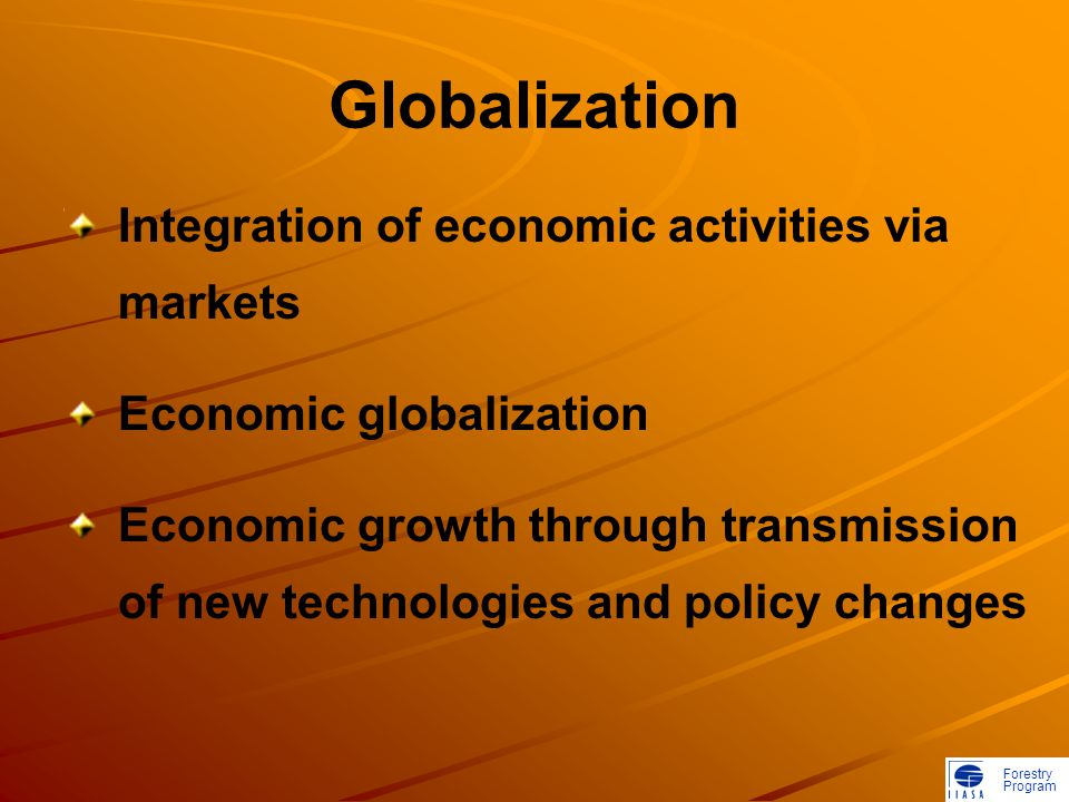Forestry Program Globalization Integration of economic activities via markets Economic globalization Economic growth through transmission of new technologies and policy changes