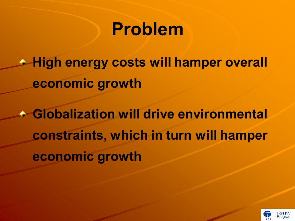 Forestry Program Problem High energy costs will hamper overall economic growth Globalization will drive environmental constraints, which in turn will hamper economic growth