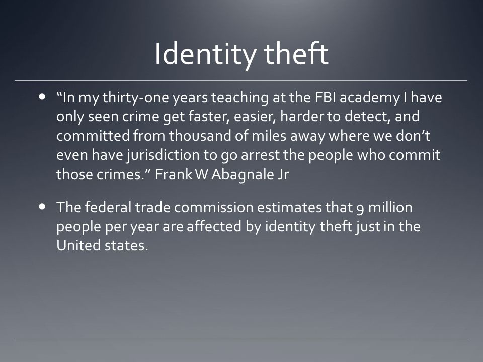 Identity theft I have actually never witnessed a crime in my entire career on both sides of the law that is so simplistic and so easy to do. Frank W.
