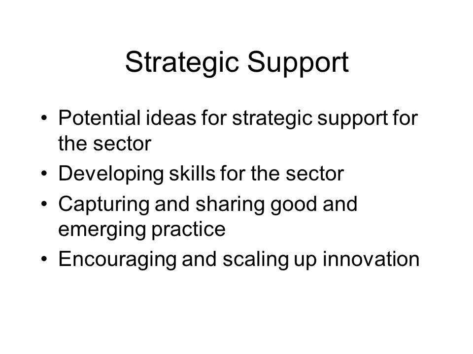 Strategic Support Potential ideas for strategic support for the sector Developing skills for the sector Capturing and sharing good and emerging practice Encouraging and scaling up innovation