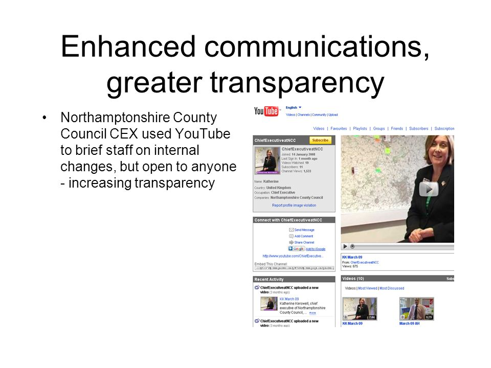 Enhanced communications, greater transparency Northamptonshire County Council CEX used YouTube to brief staff on internal changes, but open to anyone - increasing transparency