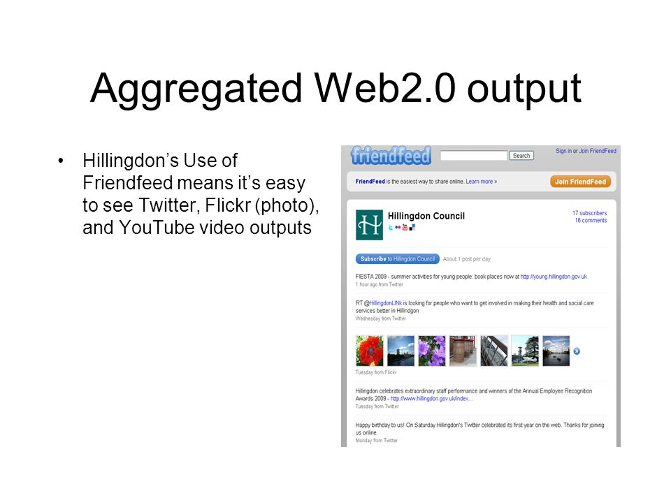 Aggregated Web2.0 output Hillingdon's Use of Friendfeed means it's easy to see Twitter, Flickr (photo), and YouTube video outputs