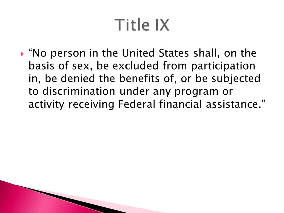  No person in the United States shall, on the basis of sex, be excluded from participation in, be denied the benefits of, or be subjected to discrimination under any program or activity receiving Federal financial assistance.
