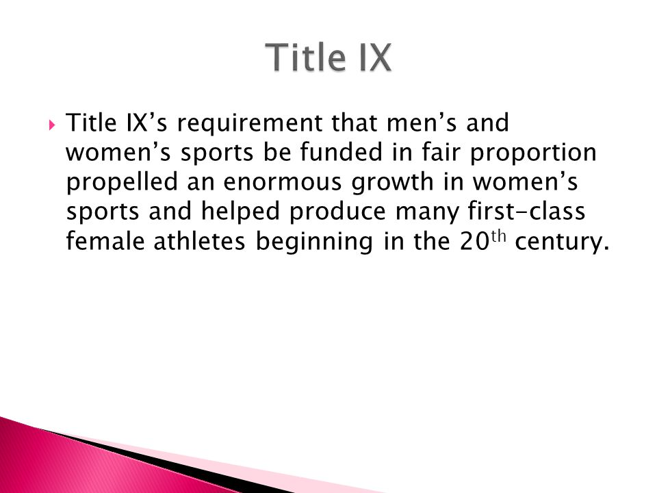  Title IX's requirement that men's and women's sports be funded in fair proportion propelled an enormous growth in women's sports and helped produce many first-class female athletes beginning in the 20 th century.
