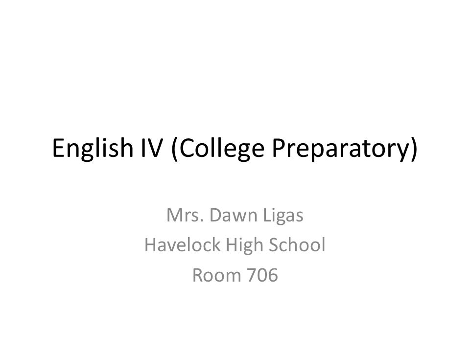 English IV (College Preparatory) Mrs. Dawn Ligas Havelock High School Room 706