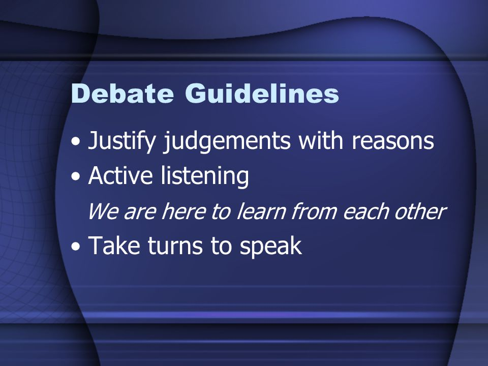 Debate Guidelines Justify judgements with reasons Active listening We are here to learn from each other Take turns to speak