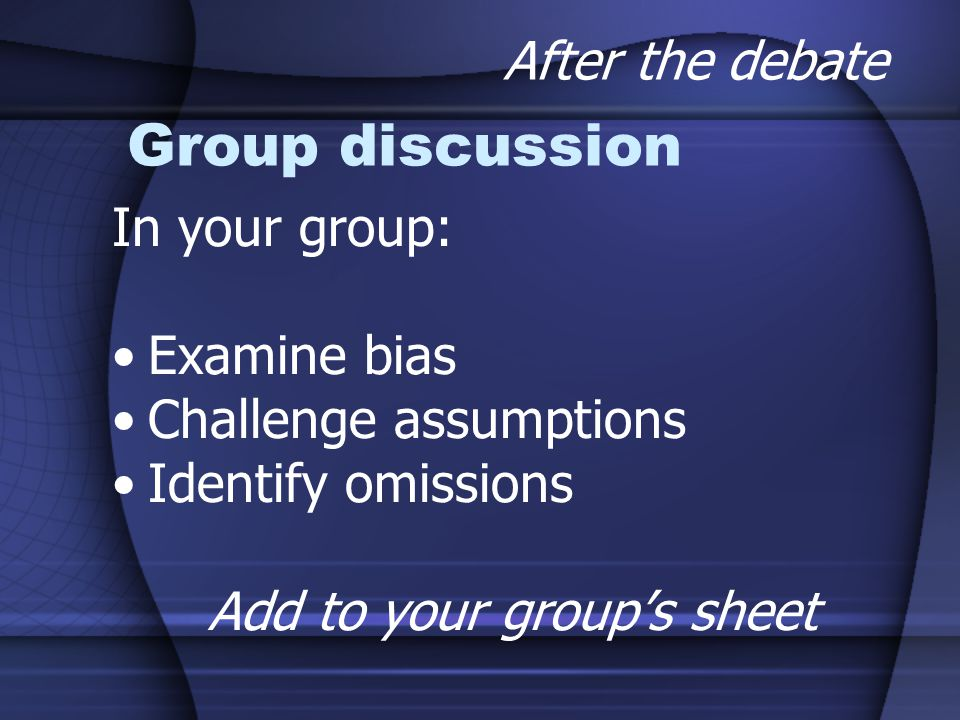 Group discussion In your group: Examine bias Challenge assumptions Identify omissions Add to your group's sheet After the debate