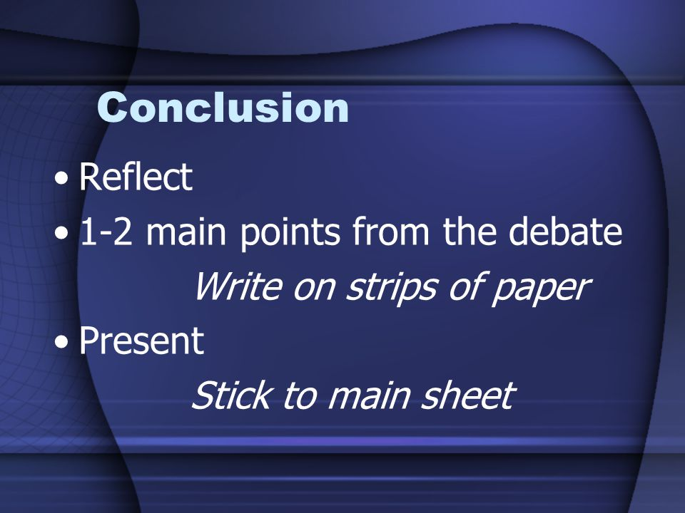 Conclusion Reflect 1-2 main points from the debate Write on strips of paper Present Stick to main sheet
