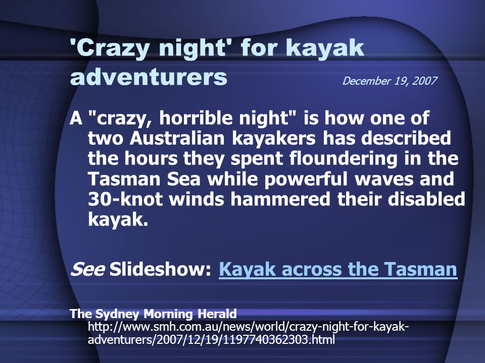 Crazy night for kayak adventurers December 19, 2007 A crazy, horrible night is how one of two Australian kayakers has described the hours they spent floundering in the Tasman Sea while powerful waves and 30-knot winds hammered their disabled kayak.