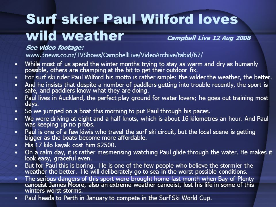 Surf skier Paul Wilford loves wild weather Campbell Live 12 Aug 2008 See video footage: www.3news.co.nz/TVShows/CampbellLive/VideoArchive/tabid/67/ While most of us spend the winter months trying to stay as warm and dry as humanly possible, others are champing at the bit to get their outdoor fix.