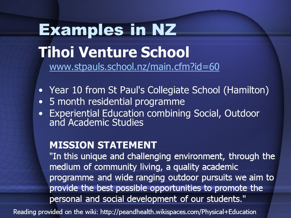 Tihoi Venture School www.stpauls.school.nz/main.cfm id=60 Year 10 from St Paul s Collegiate School (Hamilton) 5 month residential programme Experiential Education combining Social, Outdoor and Academic Studies MISSION STATEMENT In this unique and challenging environment, through the medium of community living, a quality academic programme and wide ranging outdoor pursuits we aim to provide the best possible opportunities to promote the personal and social development of our students. Examples in NZ Reading provided on the wiki: http://peandhealth.wikispaces.com/Physical+Education