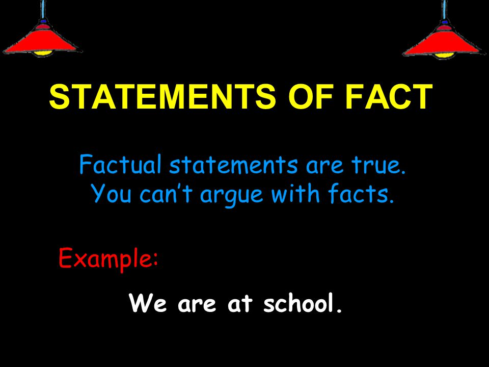 STATEMENTS OF FACT Factual statements are true. You can't argue with facts.