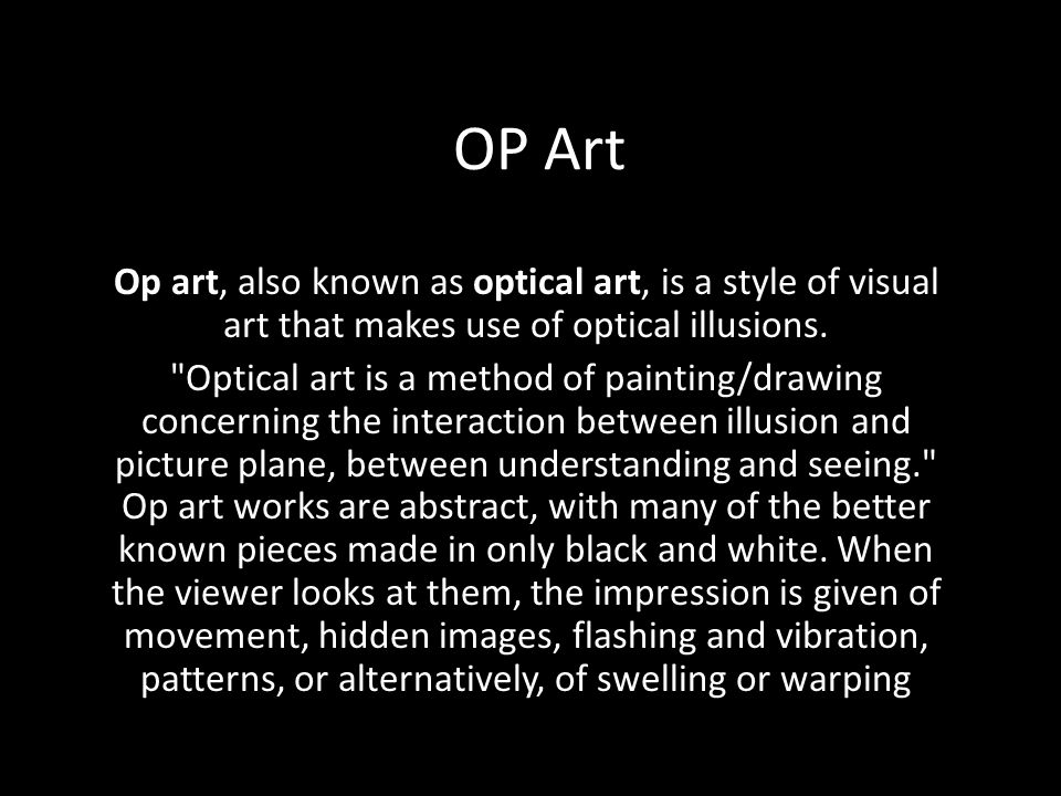 OP Art Op art, also known as optical art, is a style of visual art that makes use of optical illusions.