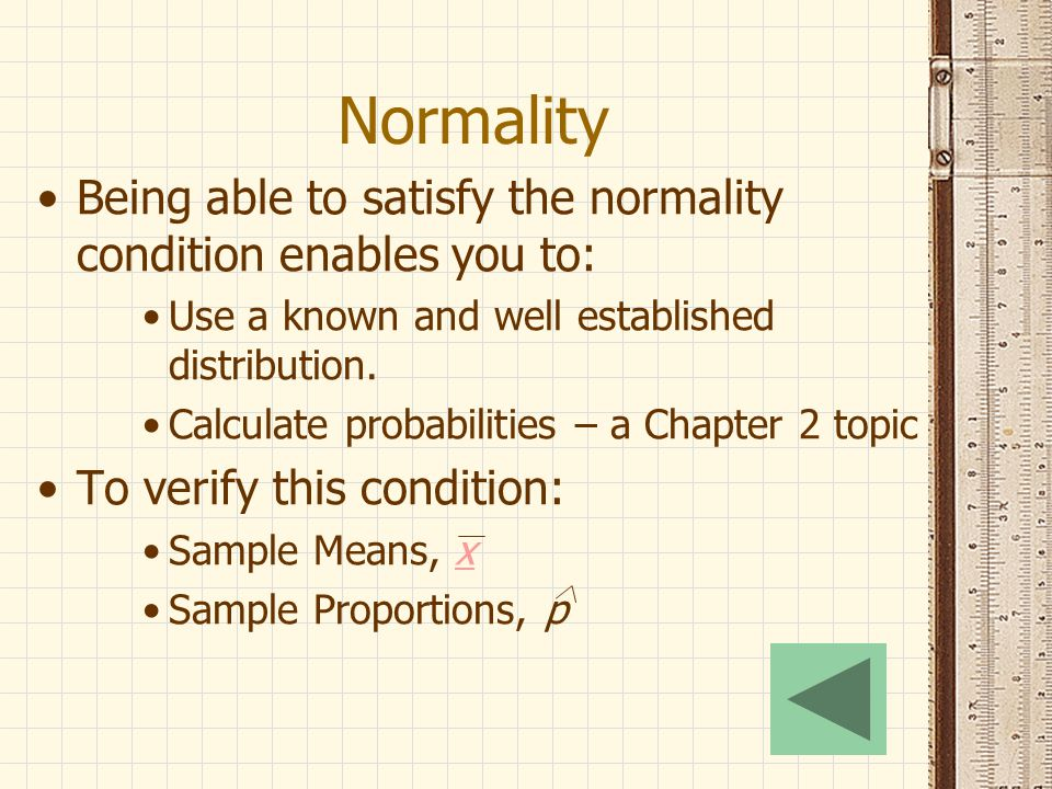 Normality Being able to satisfy the normality condition enables you to: Use a known and well established distribution.