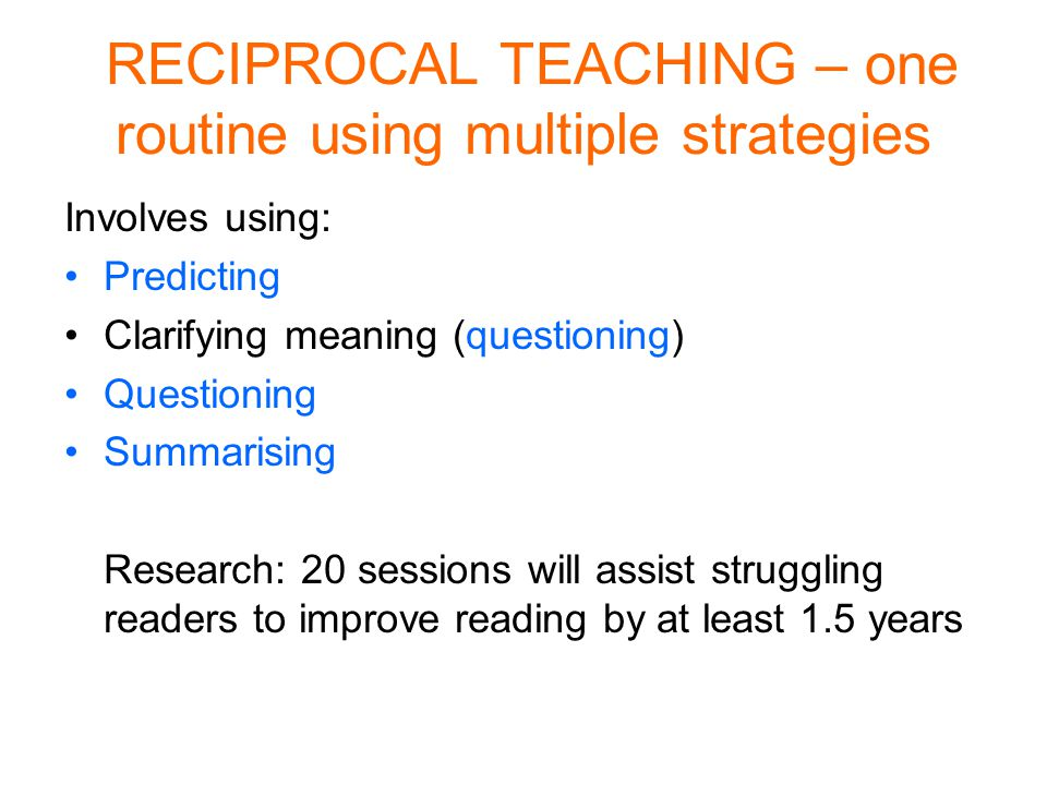 RECIPROCAL TEACHING – one routine using multiple strategies Involves using: Predicting Clarifying meaning (questioning) Questioning Summarising Research: 20 sessions will assist struggling readers to improve reading by at least 1.5 years