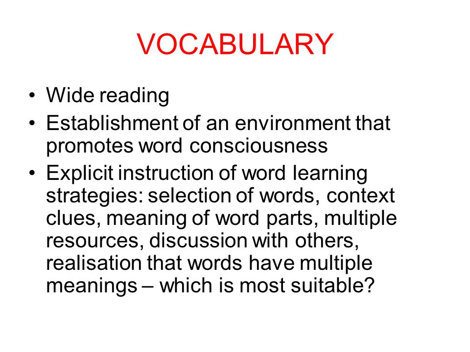 VOCABULARY Wide reading Establishment of an environment that promotes word consciousness Explicit instruction of word learning strategies: selection of words, context clues, meaning of word parts, multiple resources, discussion with others, realisation that words have multiple meanings – which is most suitable
