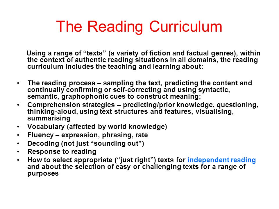 The Reading Curriculum Using a range of texts (a variety of fiction and factual genres), within the context of authentic reading situations in all domains, the reading curriculum includes the teaching and learning about: The reading process – sampling the text, predicting the content and continually confirming or self-correcting and using syntactic, semantic, graphophonic cues to construct meaning; Comprehension strategies – predicting/prior knowledge, questioning, thinking-aloud, using text structures and features, visualising, summarising Vocabulary (affected by world knowledge) Fluency – expression, phrasing, rate Decoding (not just sounding out ) Response to reading How to select appropriate ( just right ) texts for independent reading and about the selection of easy or challenging texts for a range of purposes