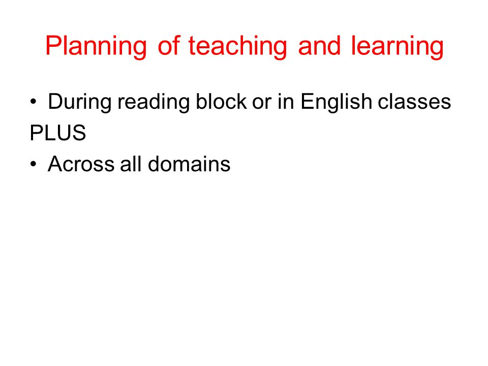 Planning of teaching and learning During reading block or in English classes PLUS Across all domains