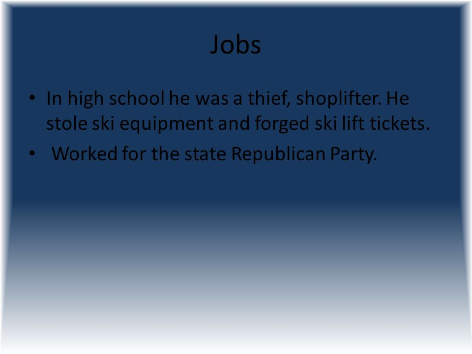 Jobs In high school he was a thief, shoplifter. He stole ski equipment and forged ski lift tickets.