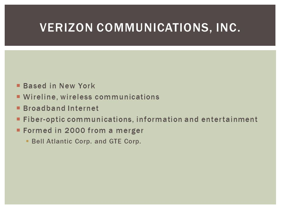  Based in New York  Wireline, wireless communications  Broadband Internet  Fiber-optic communications, information and entertainment  Formed in 2000 from a merger  Bell Atlantic Corp.