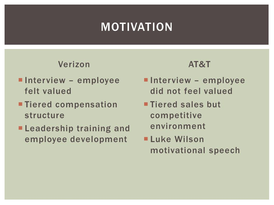 Verizon  Interview – employee felt valued  Tiered compensation structure  Leadership training and employee development AT&T  Interview – employee did not feel valued  Tiered sales but competitive environment  Luke Wilson motivational speech MOTIVATION