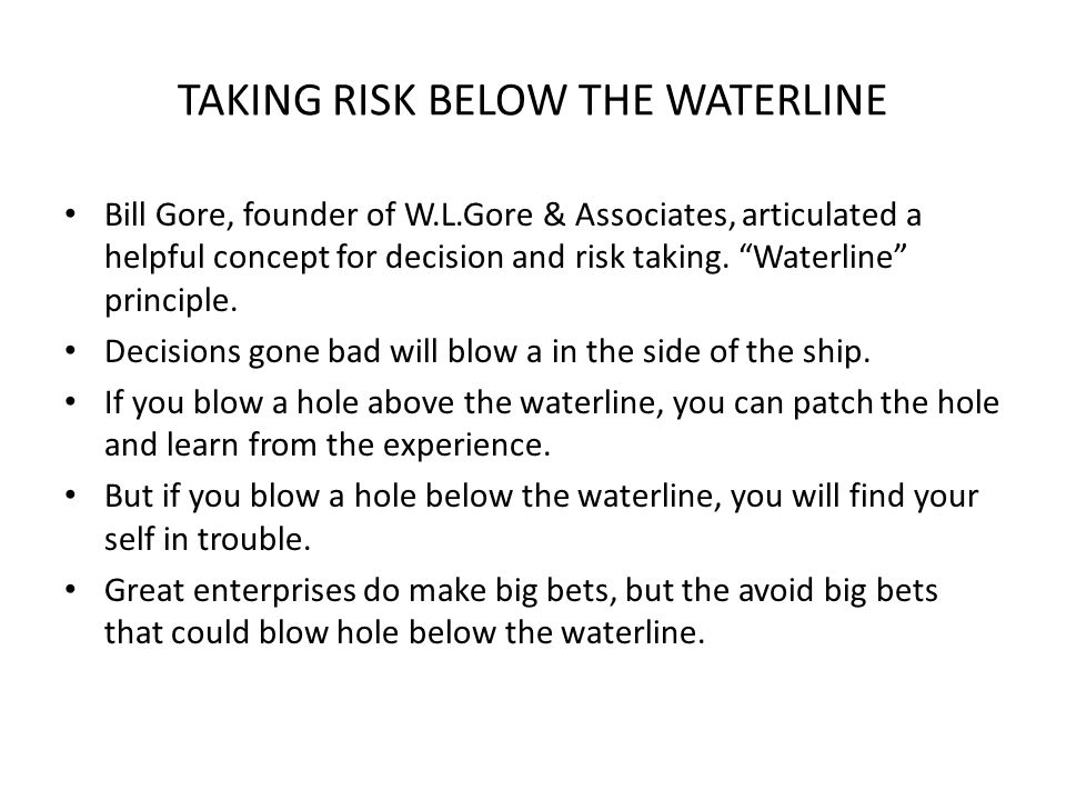 TAKING RISK BELOW THE WATERLINE Bill Gore, founder of W.L.Gore & Associates, articulated a helpful concept for decision and risk taking.
