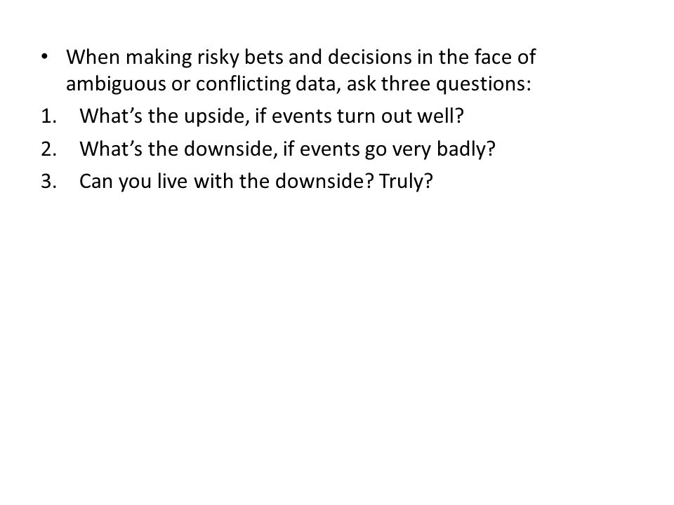 When making risky bets and decisions in the face of ambiguous or conflicting data, ask three questions: 1.
