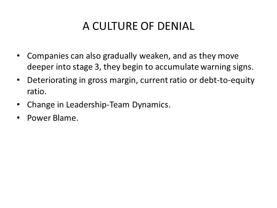 A CULTURE OF DENIAL Companies can also gradually weaken, and as they move deeper into stage 3, they begin to accumulate warning signs.