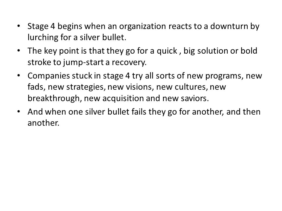 Stage 4 begins when an organization reacts to a downturn by lurching for a silver bullet.