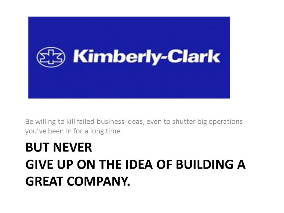 BUT NEVER GIVE UP ON THE IDEA OF BUILDING A GREAT COMPANY.