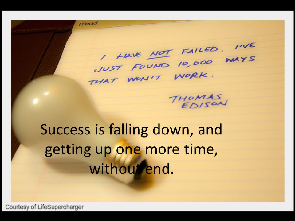Success is falling down, and getting up one more time, without end.