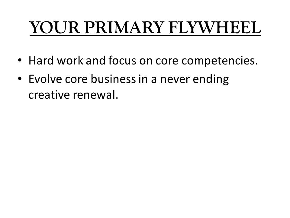 YOUR PRIMARY FLYWHEEL Hard work and focus on core competencies.