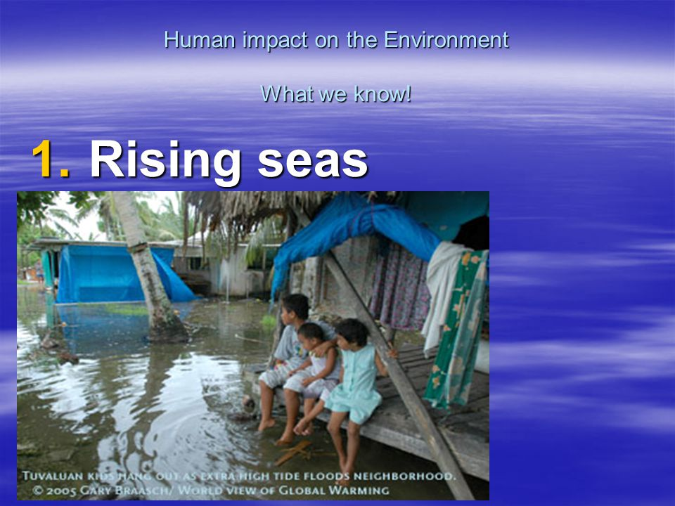 Human impact on the Environment What we know! 1. Rising seas
