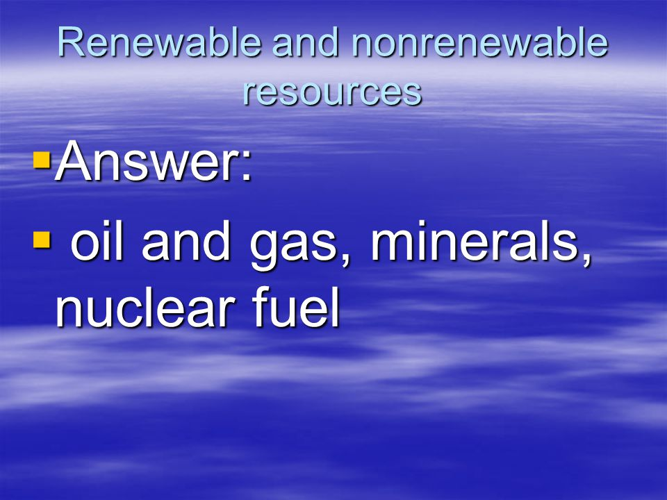 Renewable and nonrenewable resources  Answer:  oil and gas, minerals, nuclear fuel