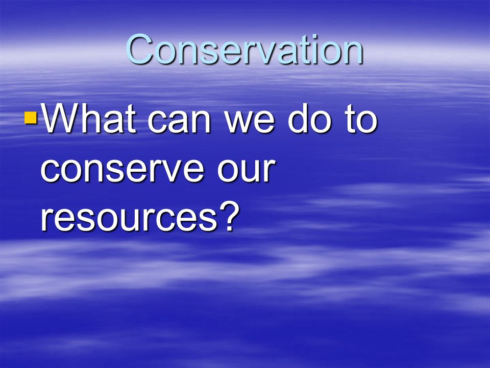 Conservation  What can we do to conserve our resources