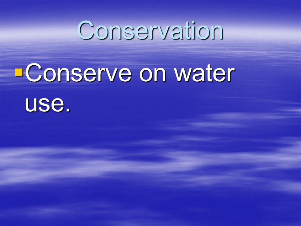 Conservation  Conserve on water use.