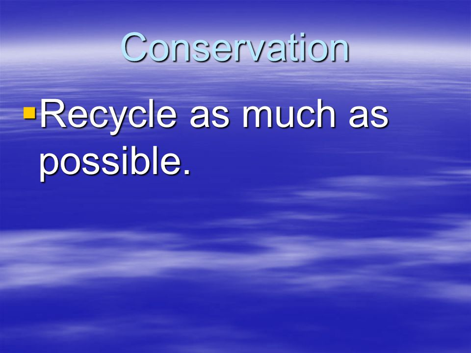 Conservation  Recycle as much as possible.